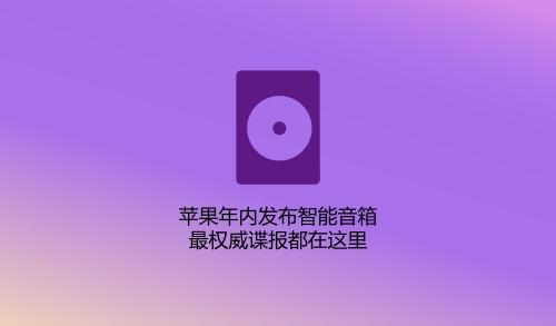 苹果年内发布智能音箱 最权威谍报都在这里