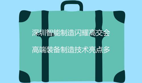深圳智能制造闪耀高交会 高端装备制造技术亮点多