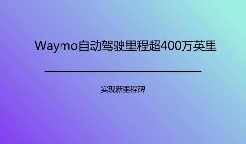 Waymo自动驾驶里程超400万英里 实现新里程碑